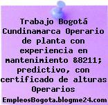 Trabajo Bogotá Cundinamarca Operario de planta con experiencia en mantenimiento &8211; predictivo, con certificado de alturas Operarios
