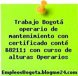Trabajo Bogotá operario de mantenimiento con certificado conté &8211; con curso de alturas Operarios
