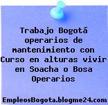 Trabajo Bogotá operarios de mantenimiento con Curso en alturas vivir en Soacha o Bosa Operarios