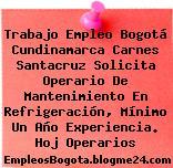 Trabajo Empleo Bogotá Cundinamarca Carnes Santacruz Solicita Operario De Mantenimiento En Refrigeración, Mínimo Un Año Experiencia. Hoj Operarios