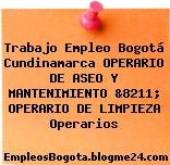 Trabajo Empleo Bogotá Cundinamarca OPERARIO DE ASEO Y MANTENIMIENTO &8211; OPERARIO DE LIMPIEZA Operarios