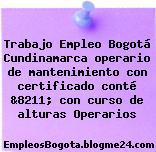 Trabajo Empleo Bogotá Cundinamarca operario de mantenimiento con certificado conté &8211; con curso de alturas Operarios