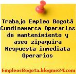Trabajo Empleo Bogotá Cundinamarca Operarios de mantenimiento y aseo zipaquira Respuesta inmediata Operarios