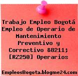 Trabajo Empleo Bogotá Empleo de Operario de Mantenimiento Preventivo y Correctivo &8211; [RZ250] Operarios