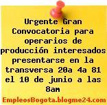 Urgente Gran Convocatoria para operarios de producción interesados presentarse en la transversa 20a 4a 81 el 10 de junio a las 8am