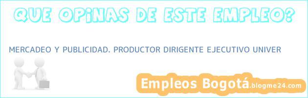 MERCADEO Y PUBLICIDAD. PRODUCTOR DIRIGENTE EJECUTIVO UNIVER