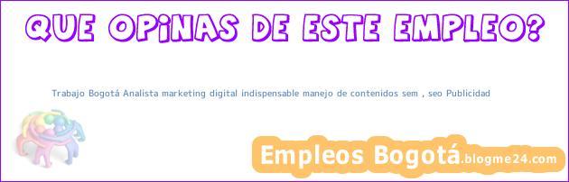 Trabajo Bogotá Analista marketing digital indispensable manejo de contenidos sem , seo Publicidad