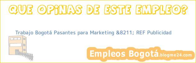 Trabajo Bogotá Pasantes para Marketing &8211; REF Publicidad