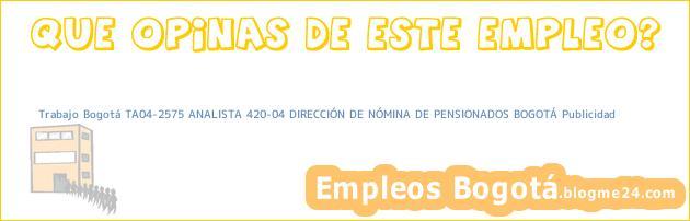 Trabajo Bogotá TA04-2575 ANALISTA 420-04 DIRECCIÓN DE NÓMINA DE PENSIONADOS BOGOTÁ Publicidad