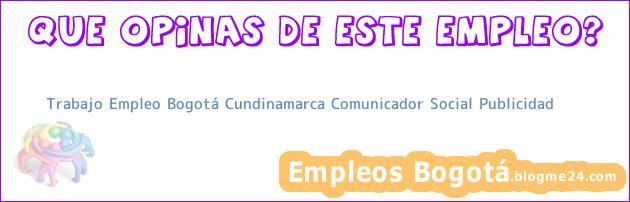 Trabajo Empleo Bogotá Cundinamarca Comunicador Social Publicidad