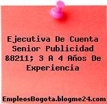 Ejecutiva De Cuenta Senior Publicidad &8211; 3 A 4 Años De Experiencia