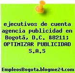 ejecutivos de cuenta agencia publicidad en Bogotá, D.C. &8211; OPTIMIZAR PUBLICIDAD S.A.S