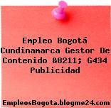Empleo Bogotá Cundinamarca Gestor De Contenido &8211; G434 Publicidad