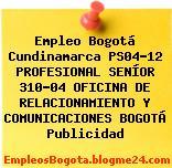 Empleo Bogotá Cundinamarca PS04-12 PROFESIONAL SENÍOR 310-04 OFICINA DE RELACIONAMIENTO Y COMUNICACIONES BOGOTÁ Publicidad