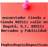 encuestador tienda a tienda &8211; calle en Bogotá, D.C. &8211; Mercadeo y Publicidad