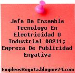 Jefe De Ensamble Tecnologo En Electricidad O Industrial &8211; Empresa De Publicidad Engativa