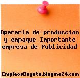 Operaria de produccion y empaque Importante empresa de Publicidad