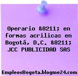 Operario &8211; en formas acrilicas en Bogotá, D.C. &8211; JCC PUBLICIDAD SAS