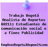 Trabajo Bogotá Analista de Reportes &8211; Estudiantes de comunicación social o a fines Publicidad