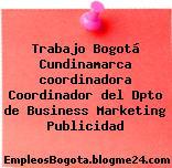 Trabajo Bogotá Cundinamarca coordinadora Coordinador del Dpto de Business Marketing Publicidad