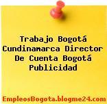 Trabajo Bogotá Cundinamarca Director De Cuenta Bogotá Publicidad
