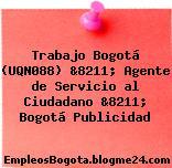 Trabajo Bogotá (UQN088) &8211; Agente de Servicio al Ciudadano &8211; Bogotá Publicidad