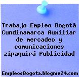 Trabajo Empleo Bogotá Cundinamarca Auxiliar de mercadeo y comunicaciones zipaquirá Publicidad