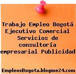 Trabajo Empleo Bogotá Ejecutivo Comercial Servicios de consultoría empresarial Publicidad