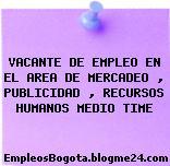 VACANTE DE EMPLEO EN EL AREA DE MERCADEO , PUBLICIDAD , RECURSOS HUMANOS MEDIO TIME