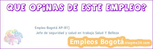 Empleo Bogotá AP-81] | Jefe de seguridad y salud en trabajo Salud Y Belleza