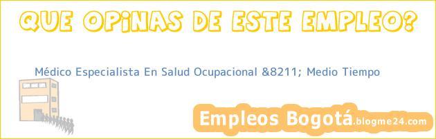 Médico Especialista En Salud Ocupacional &8211; Medio Tiempo