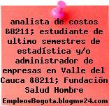 analista de costos &8211; estudiante de ultimo semestres de estadística y/o administrador de empresas en Valle del Cauca &8211; Fundación Salud Hombre