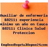 Auxiliar de enfermería &8211; experiencia mínimo un año en Cauca &8211; Clinica Salud Proteccion