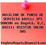 AUXILIAR DE PUNTO DE SERVICIO &8211; IPS SOACHA en Bogotá, D.C. &8211; ASISTIR SALUD SAS