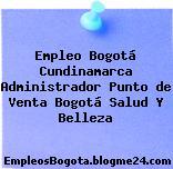 Empleo Bogotá Cundinamarca Administrador punto de venta Bogotá Salud Y Belleza