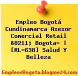 Empleo Bogotá Cundinamarca Asesor Comercial Retail &8211; Bogota? | [RL-638] Salud Y Belleza