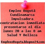 Empleo Bogotá Cundinamarca Impulsadora contratacion inmediata presentarse el día lunes 20 a las 8 am Salud Y Belleza