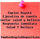 Empleo Bogotá Ejecutiva de cuenta sector salud y belleza Respuesta inmediata Salud Y Belleza