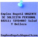 Empleo Bogotá URGENTE SE SOLICITA PERSONAL &8211; (DVD400) Salud Y Belleza