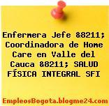 Enfermera Jefe &8211; Coordinadora de Home Care en Valle del Cauca &8211; SALUD FÍSICA INTEGRAL SFI