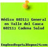 Médico &8211; General en Valle del Cauca &8211; Cadena Salud