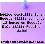 Médico domiciliario en Bogota &8211; turno de 12 horas en Bogotá, D.C. &8211; Respirar Salud