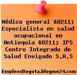 Médico general &8211; Especialista en salud ocupacional en Antioquia &8211; IPS Centro Integrado de Salud Envigado S.A.S