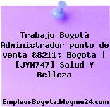 Trabajo Bogotá Administrador punto de venta &8211; Bogota | [JYN747] Salud Y Belleza
