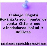 Trabajo Bogotá Administrador punto de venta Chía o sus alrededores Salud Y Belleza