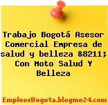Trabajo Bogotá Asesor Comercial Empresa de salud y belleza &8211; Con Moto Salud Y Belleza
