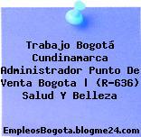 Trabajo Bogotá Cundinamarca Administrador Punto De Venta Bogota | (R-636) Salud Y Belleza