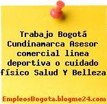 Trabajo Bogotá Cundinamarca Asesor comercial linea deportiva o cuidado físico Salud Y Belleza