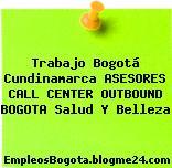 Trabajo Bogotá Cundinamarca ASESORES CALL CENTER OUTBOUND BOGOTA Salud Y Belleza