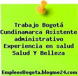 Trabajo Bogotá Cundinamarca Asistente Administrativo Experiencia En Salud Salud Y Belleza